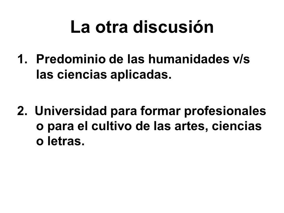 La otra discusión 1.Predominio de las humanidades v/s las ciencias aplicadas. 2. Universidad para formar profesionales o para el cultivo de las artes,