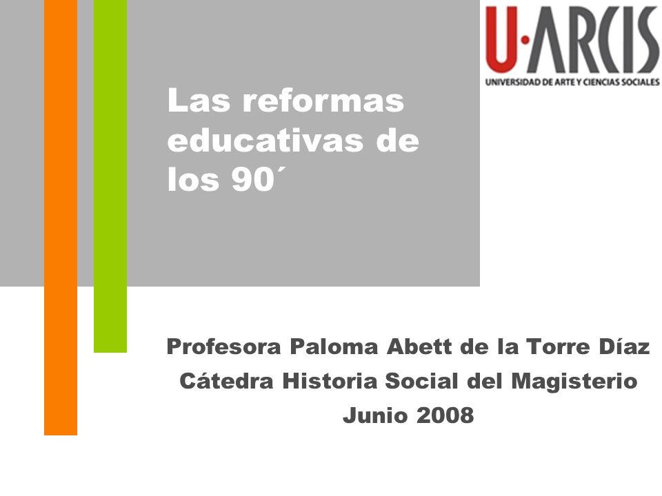 Profesora Paloma Abett de la Torre Díaz Cátedra Historia Social del Magisterio Junio 2008 Las reformas educativas de los 90´