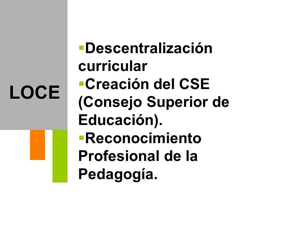 LOCE Descentralización curricular Creación del CSE (Consejo Superior de Educación). Reconocimiento Profesional de la Pedagogía.