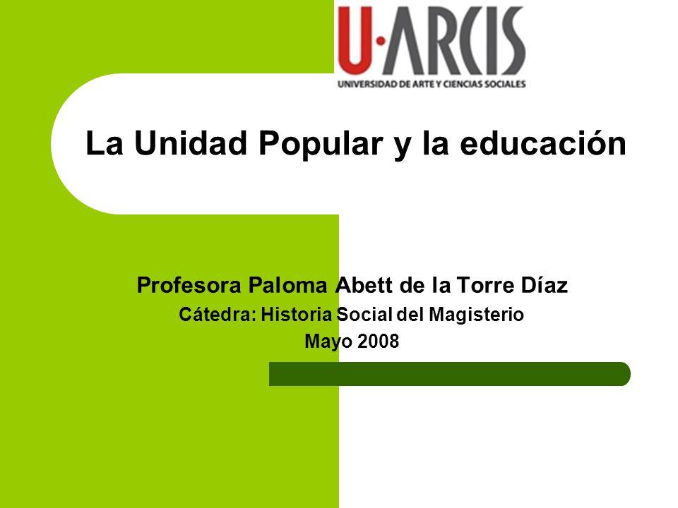 La Unidad Popular y la educación Profesora Paloma Abett de la Torre Díaz Cátedra: Historia Social del Magisterio Mayo 2008