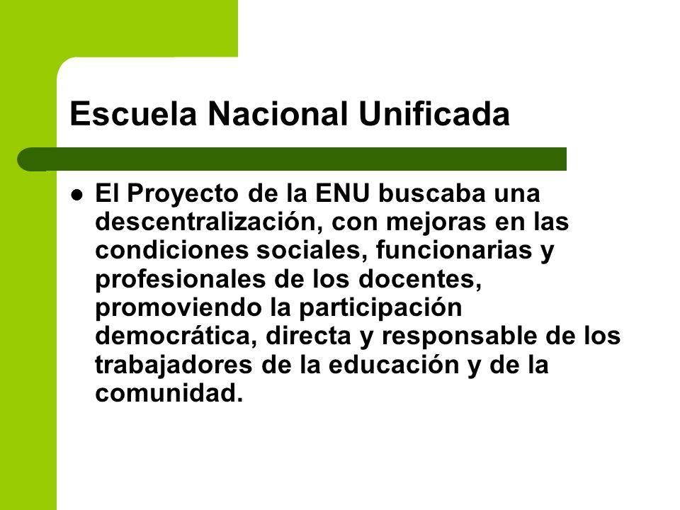 Escuela Nacional Unificada El Proyecto de la ENU buscaba una descentralización, con mejoras en las condiciones sociales, funcionarias y profesionales