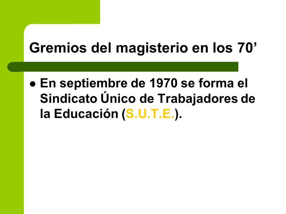 Gremios del magisterio en los 70 En septiembre de 1970 se forma el Sindicato Único de Trabajadores de la Educación (S.U.T.E.).