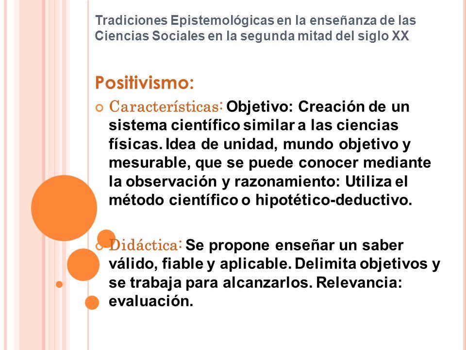 Tradiciones Epistemológicas en la enseñanza de las Ciencias Sociales en la segunda mitad del siglo XX Positivismo: Características: Objetivo: Creación