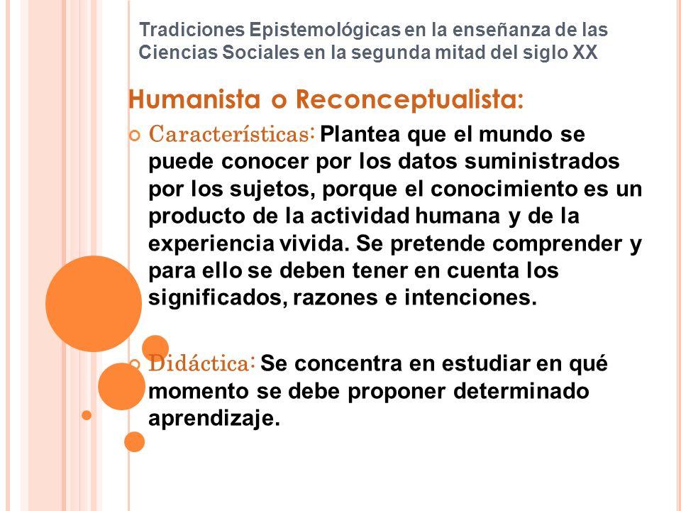 Tradiciones Epistemológicas en la enseñanza de las Ciencias Sociales en la segunda mitad del siglo XX Humanista o Reconceptualista: Características: P