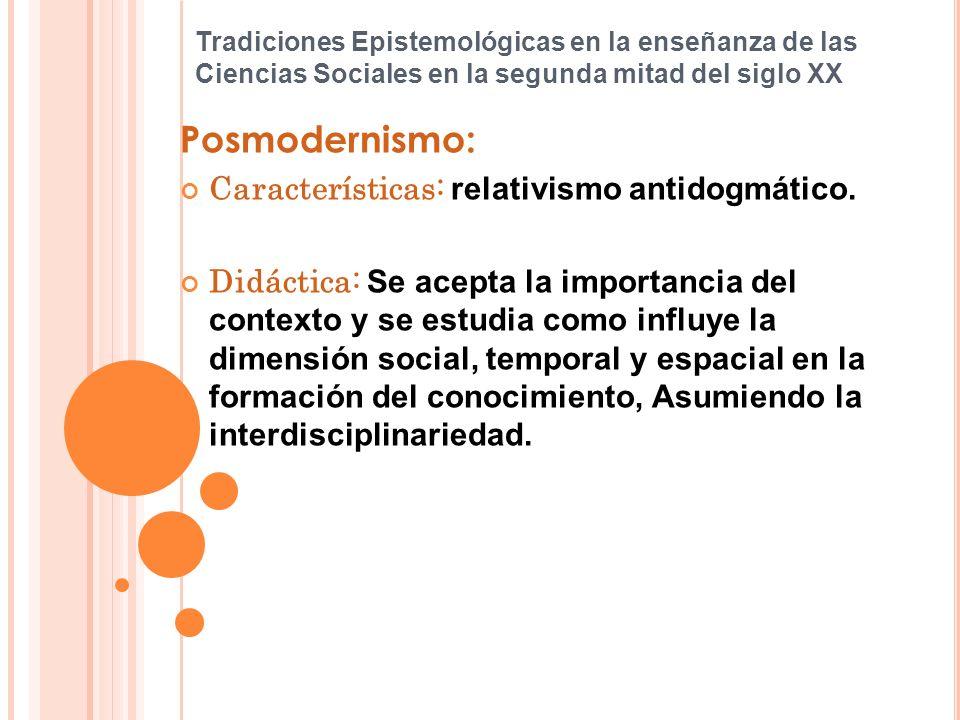 Tradiciones Epistemológicas en la enseñanza de las Ciencias Sociales en la segunda mitad del siglo XX Posmodernismo: Características: relativismo anti