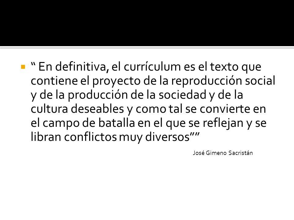 En definitiva, el currículum es el texto que contiene el proyecto de la reproducción social y de la producción de la sociedad y de la cultura deseable