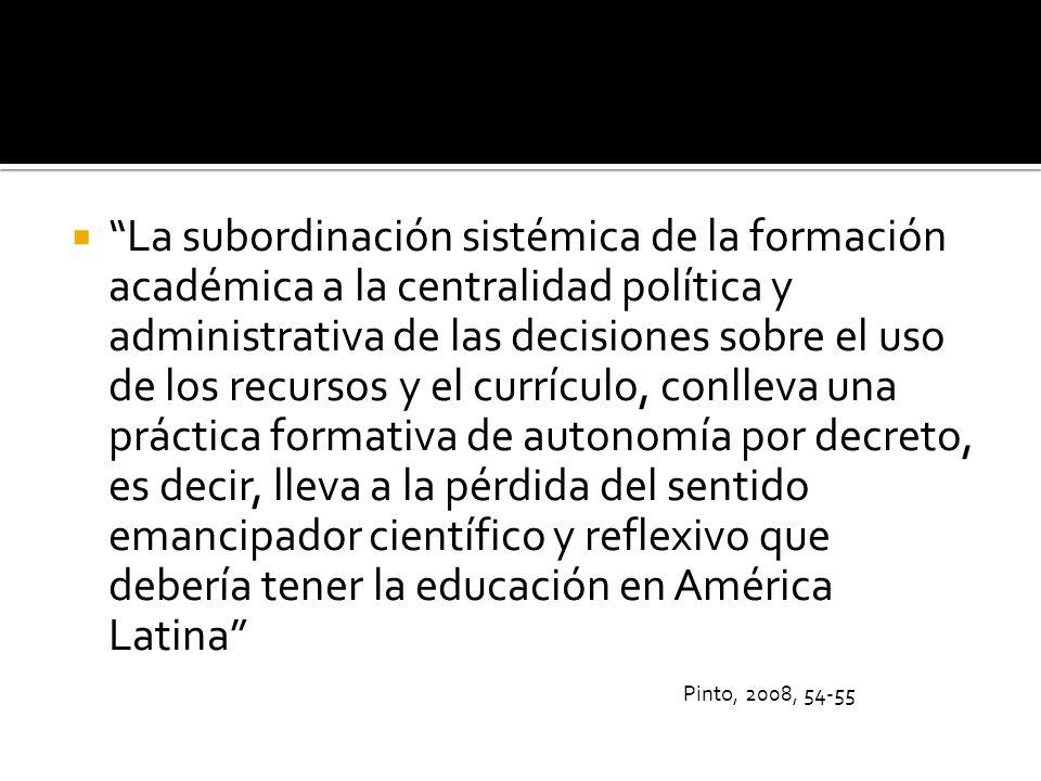 La subordinación sistémica de la formación académica a la centralidad política y administrativa de las decisiones sobre el uso de los recursos y el cu