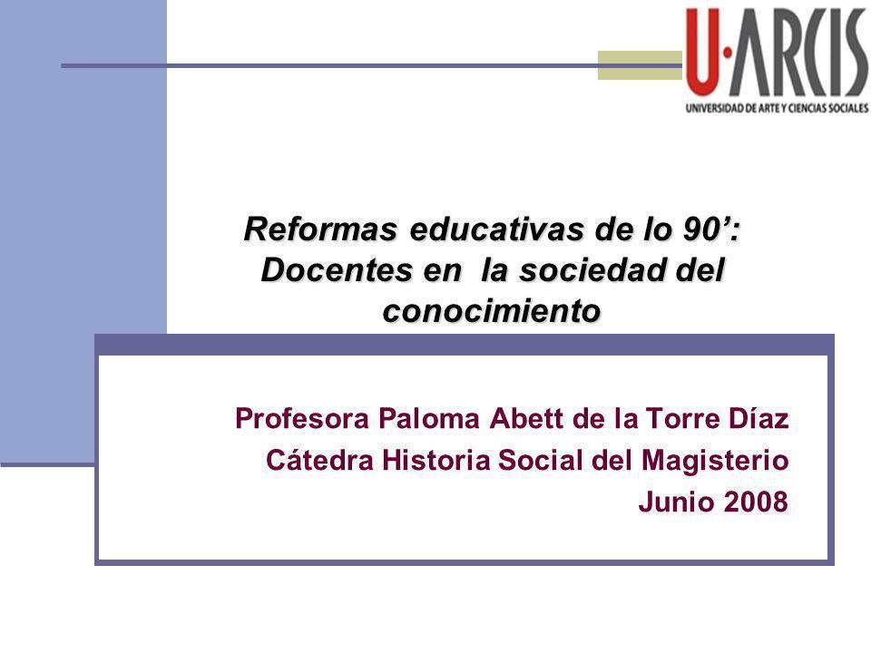 Profesora Paloma Abett de la Torre Díaz Cátedra Historia Social del Magisterio Junio 2008 Reformas educativas de lo 90: Docentes en la sociedad del co
