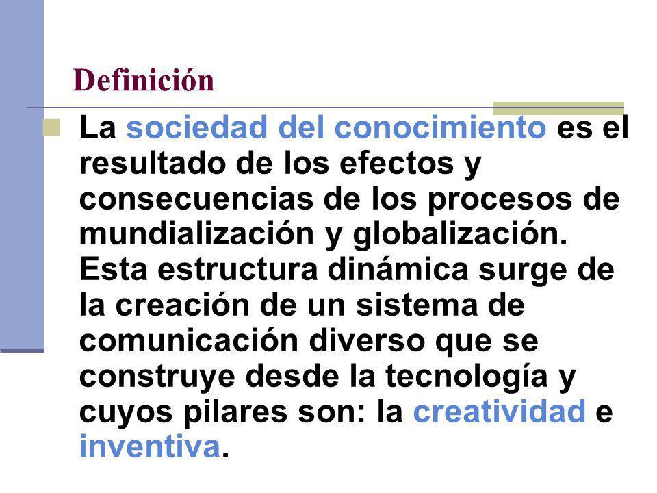 Definición La sociedad del conocimiento es el resultado de los efectos y consecuencias de los procesos de mundialización y globalización. Esta estruct