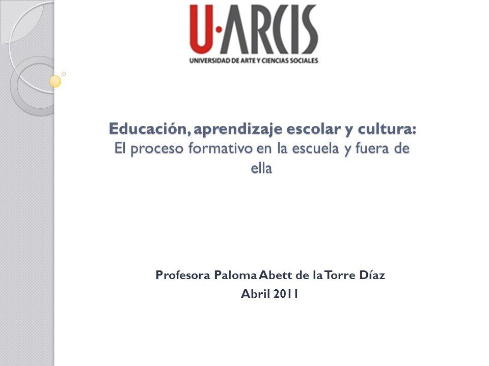 Educación, aprendizaje escolar y cultura: El proceso formativo en la escuela y fuera de ella Profesora Paloma Abett de la Torre Díaz Abril 2011
