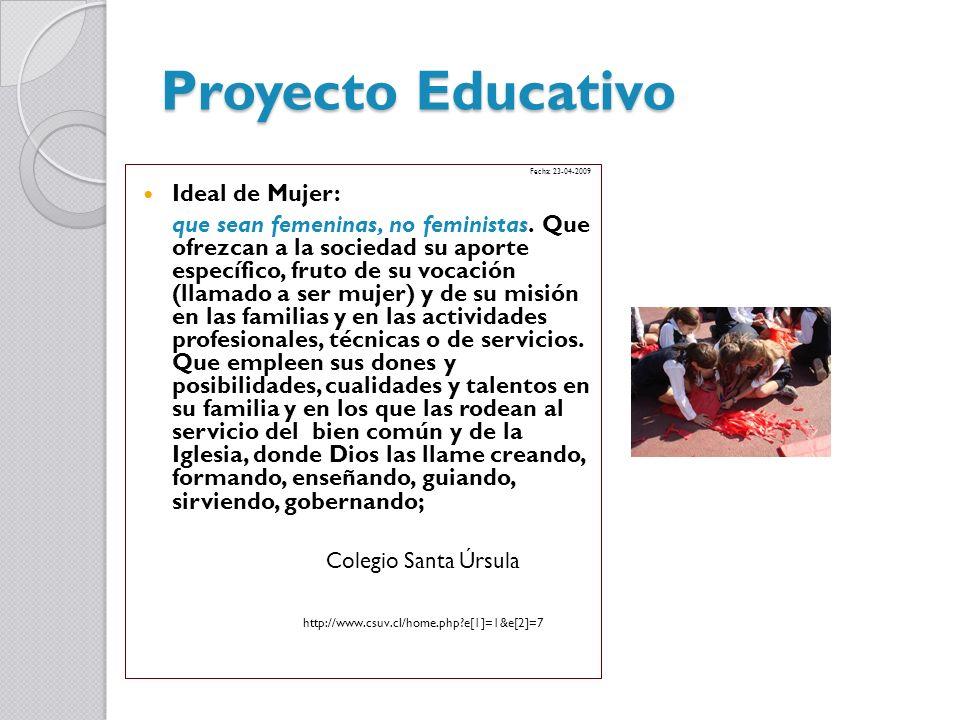 Proyecto Educativo Fecha: 23-04-2009 Ideal de Mujer: que sean femeninas, no feministas. Que ofrezcan a la sociedad su aporte específico, fruto de su v
