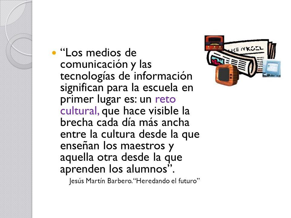 Los medios de comunicación y las tecnologías de información significan para la escuela en primer lugar es: un reto cultural, que hace visible la brecha cada día más ancha entre la cultura desde la que enseñan los maestros y aquella otra desde la que aprenden los alumnos.