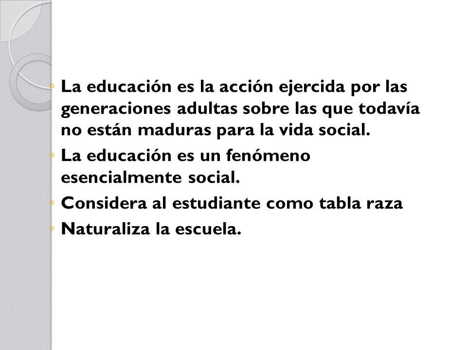 La educación es la acción ejercida por las generaciones adultas sobre las que todavía no están maduras para la vida social.