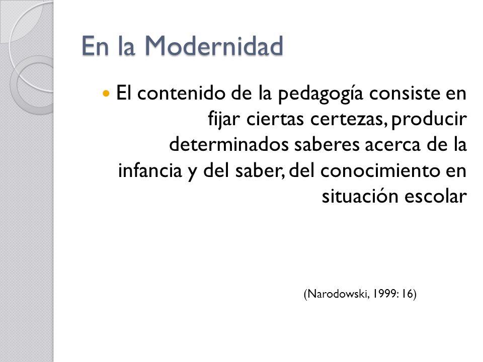 En la Modernidad El contenido de la pedagogía consiste en fijar ciertas certezas, producir determinados saberes acerca de la infancia y del saber, del conocimiento en situación escolar (Narodowski, 1999: 16)