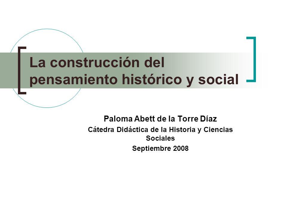 La construcción del pensamiento histórico y social Paloma Abett de la Torre Díaz Cátedra Didáctica de la Historia y Ciencias Sociales Septiembre 2008