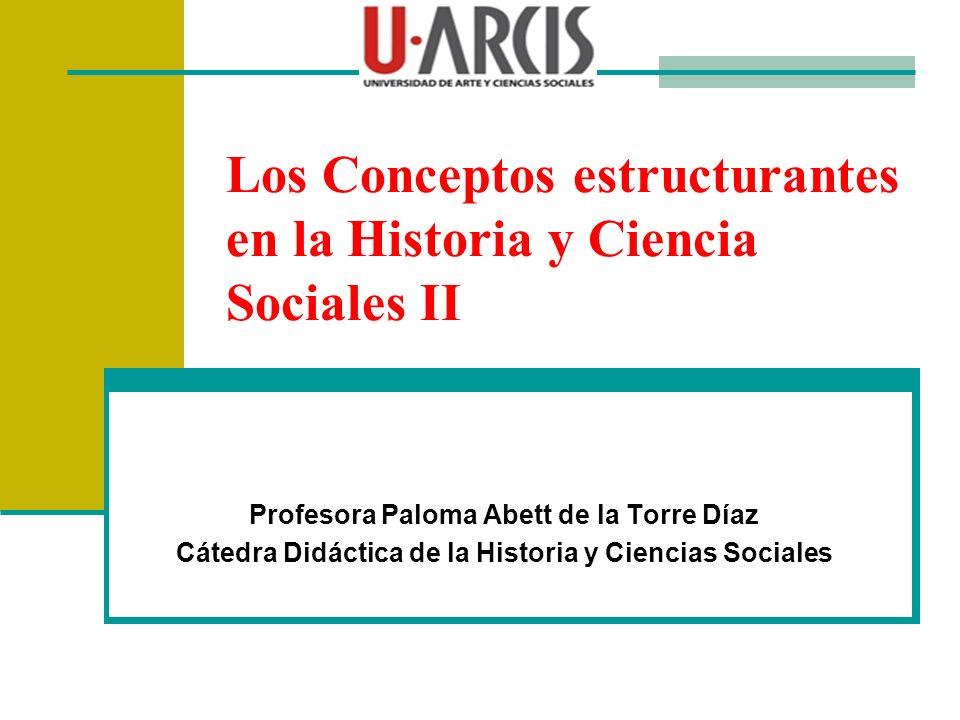 Los Conceptos estructurantes en la Historia y Ciencia Sociales II Profesora Paloma Abett de la Torre Díaz Cátedra Didáctica de la Historia y Ciencias