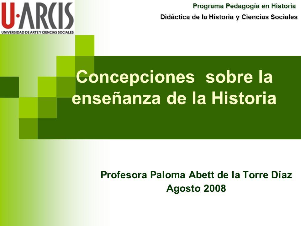 Concepciones sobre la enseñanza de la Historia Profesora Paloma Abett de la Torre Díaz Agosto 2008 Programa Pedagogía en Historia Didáctica de la Hist