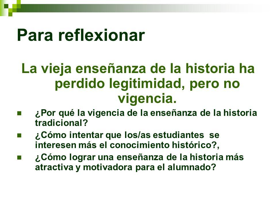 Para reflexionar La vieja enseñanza de la historia ha perdido legitimidad, pero no vigencia. ¿Por qué la vigencia de la enseñanza de la historia tradi