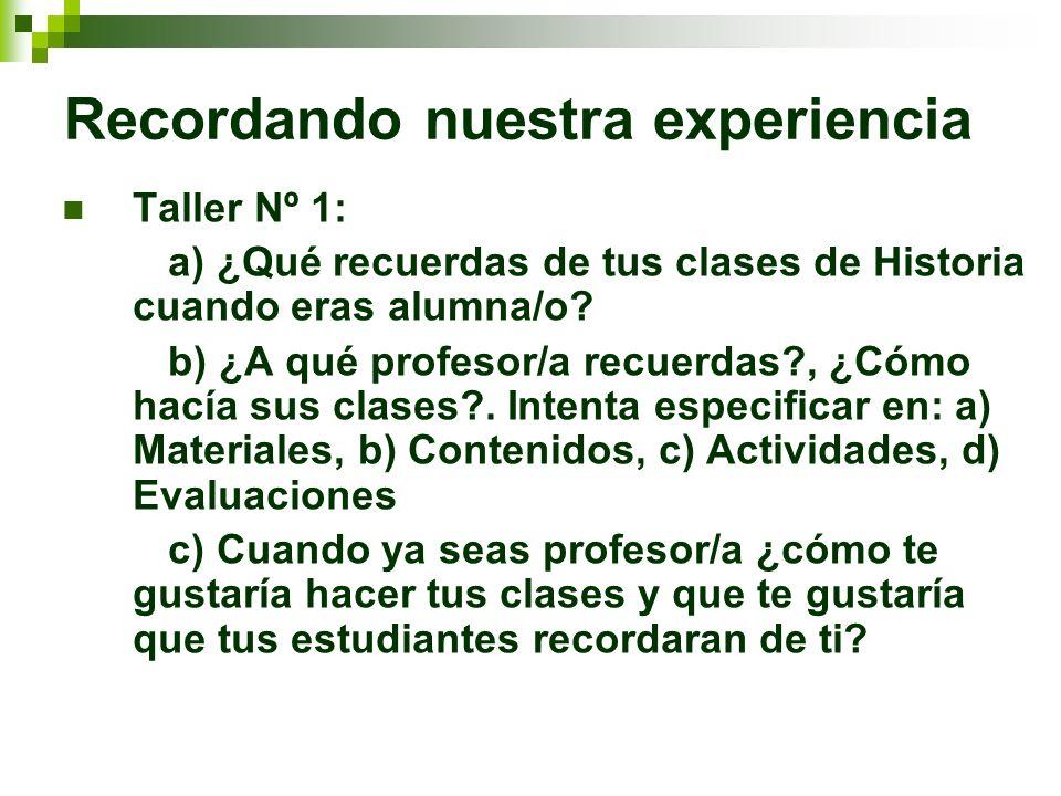 Recordando nuestra experiencia Taller Nº 1: a) ¿Qué recuerdas de tus clases de Historia cuando eras alumna/o? b) ¿A qué profesor/a recuerdas?, ¿Cómo h