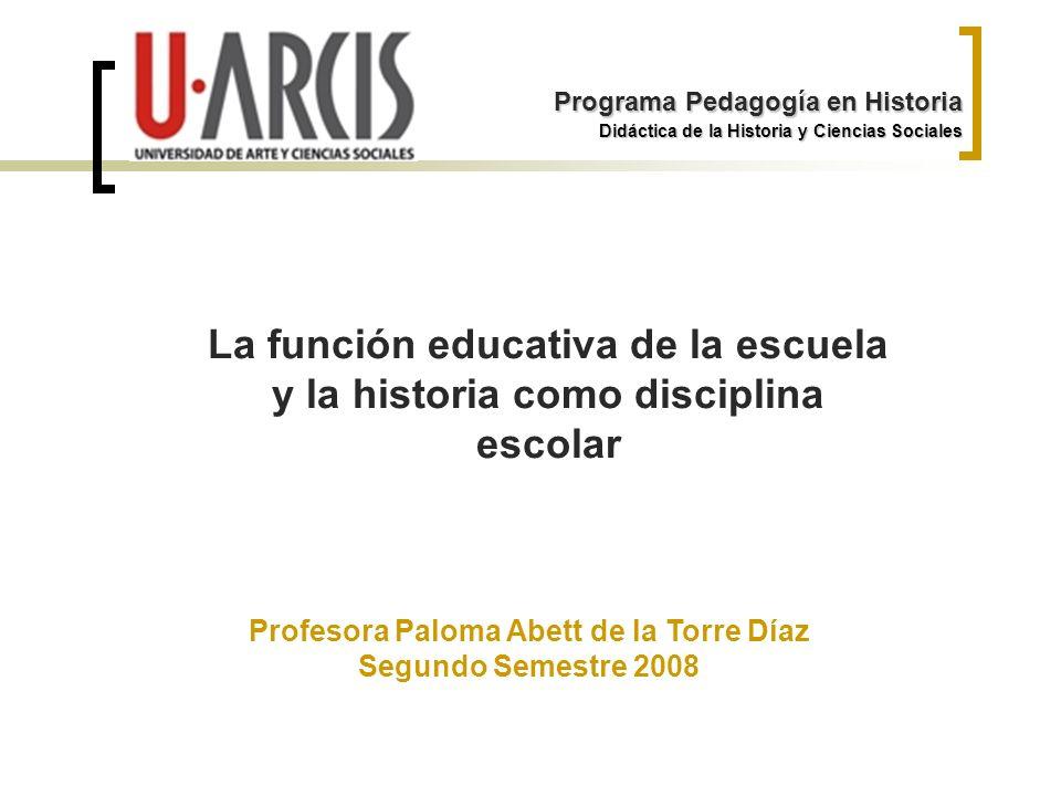 La función educativa de la escuela y la historia como disciplina escolar Didáctica de la Historia y Ciencias Sociales Programa Pedagogía en Historia P