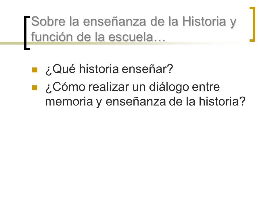 Sobre la enseñanza de la Historia y función de la escuela… ¿Qué historia enseñar? ¿Cómo realizar un diálogo entre memoria y enseñanza de la historia?
