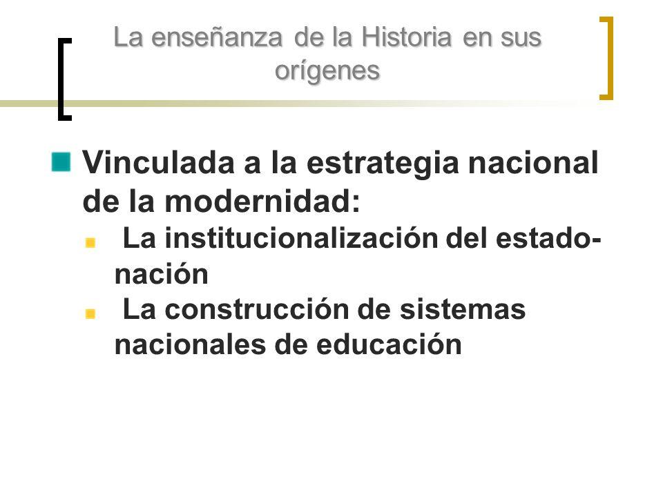 La enseñanza de la Historia en sus orígenes Vinculada a la estrategia nacional de la modernidad: La institucionalización del estado- nación La constru