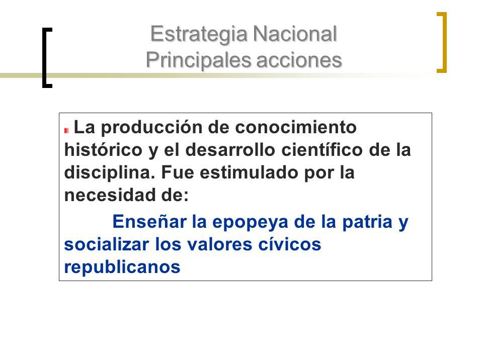 Estrategia Nacional Principales acciones La producción de conocimiento histórico y el desarrollo científico de la disciplina. Fue estimulado por la ne