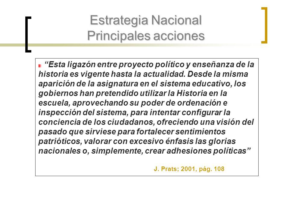 Estrategia Nacional Principales acciones Esta ligazón entre proyecto político y enseñanza de la historia es vigente hasta la actualidad. Desde la mism