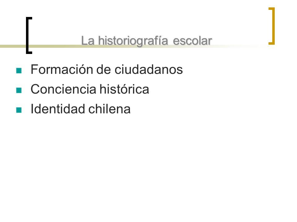 La historiografía escolar Formación de ciudadanos Conciencia histórica Identidad chilena