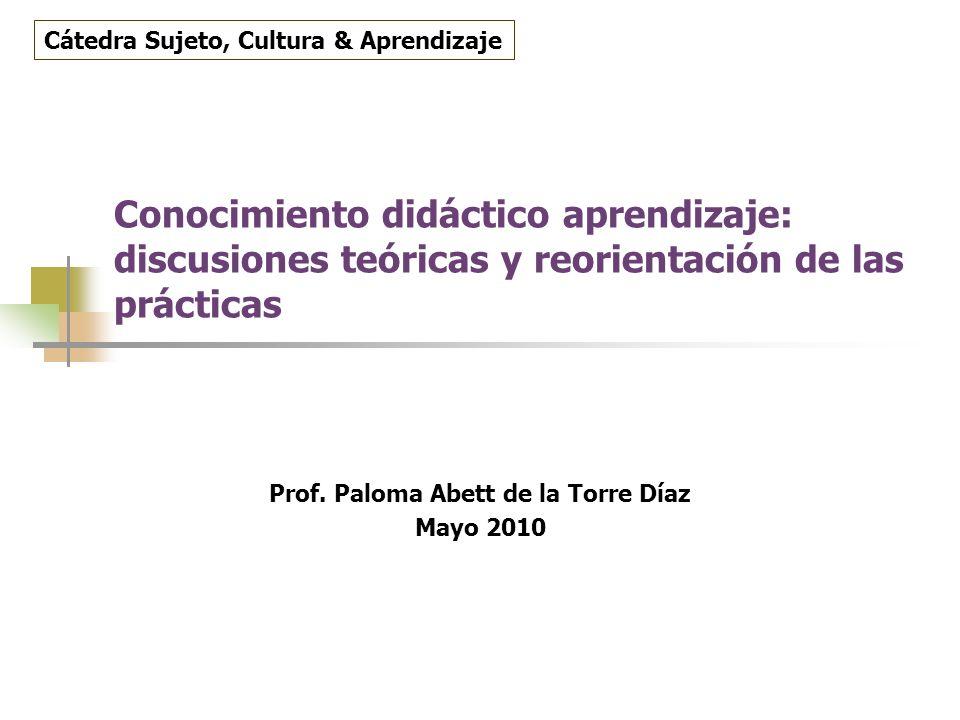 Conocimiento didáctico aprendizaje: discusiones teóricas y reorientación de las prácticas Prof. Paloma Abett de la Torre Díaz Mayo 2010 Cátedra Sujeto