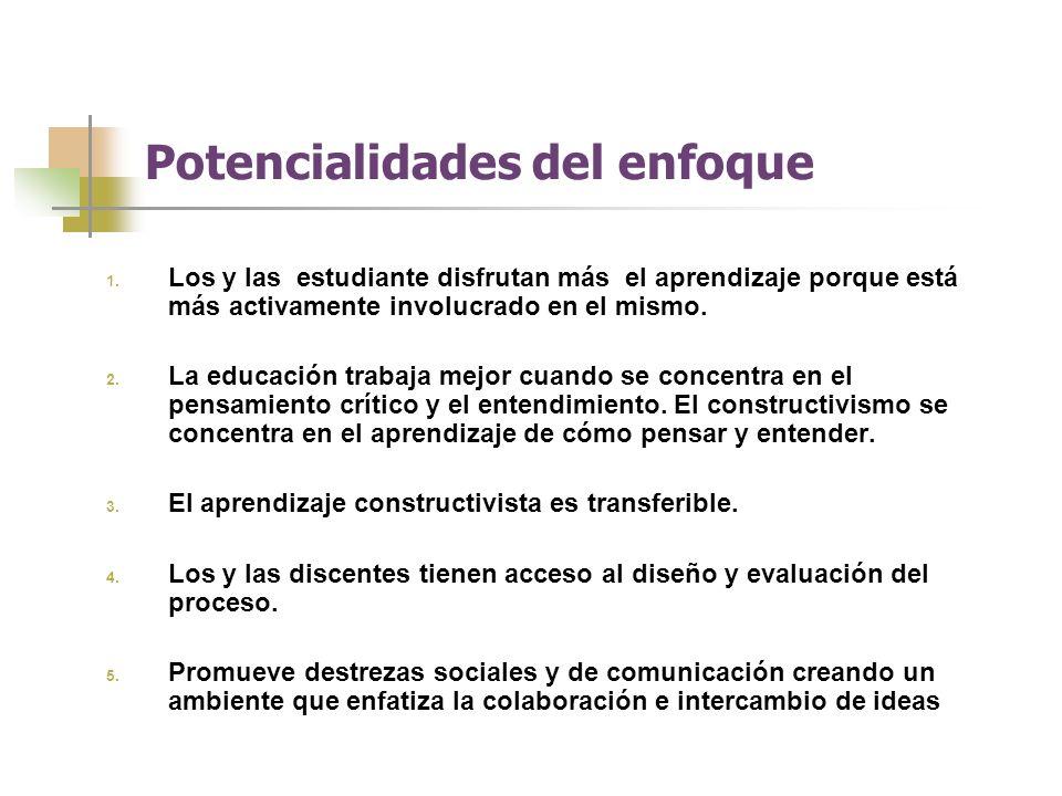 Potencialidades del enfoque 1. Los y las estudiante disfrutan más el aprendizaje porque está más activamente involucrado en el mismo. 2. La educación