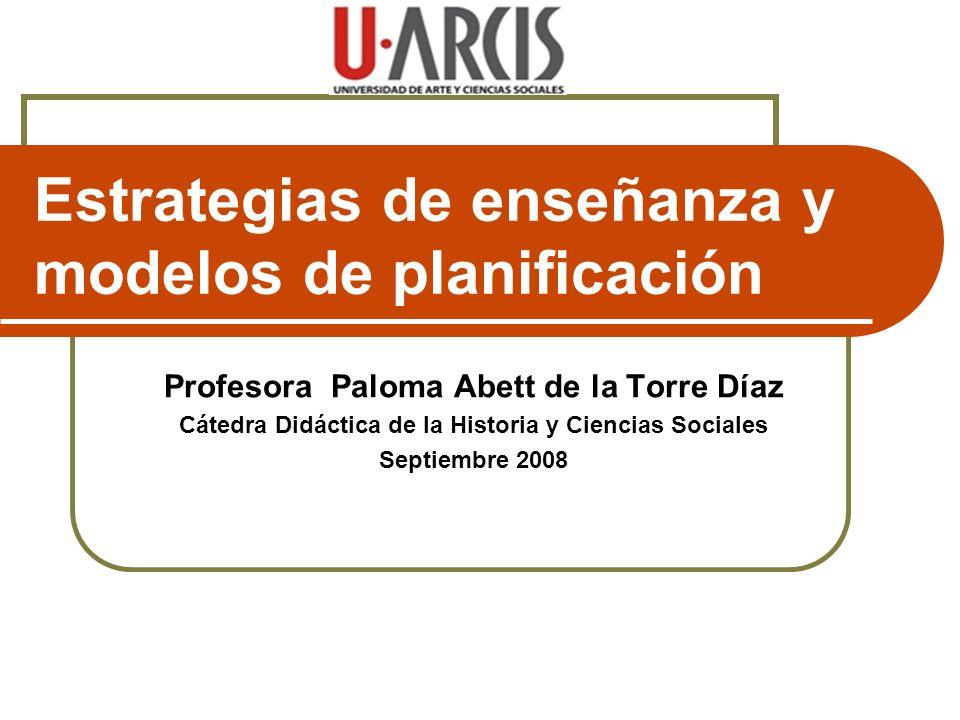 Estrategias de enseñanza y modelos de planificación Profesora Paloma Abett de la Torre Díaz Cátedra Didáctica de la Historia y Ciencias Sociales Septi