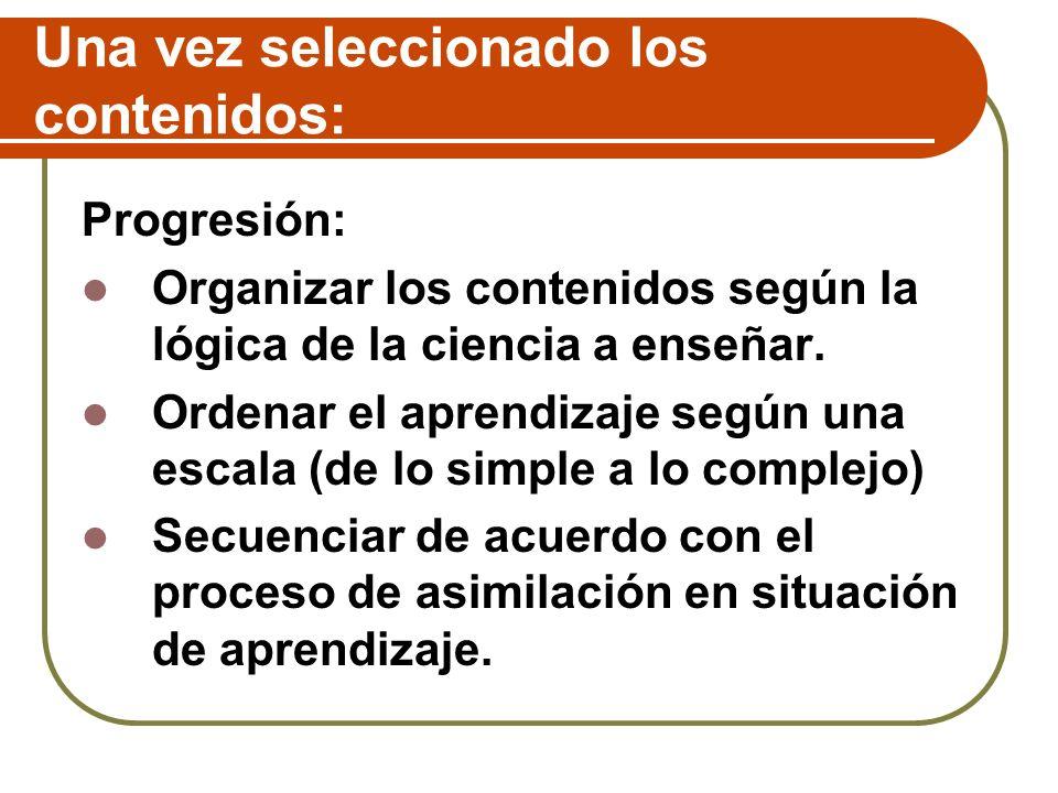 Una vez seleccionado los contenidos: Progresión: Organizar los contenidos según la lógica de la ciencia a enseñar. Ordenar el aprendizaje según una es