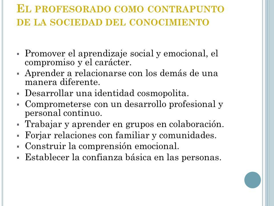 E L PROFESORADO COMO CONTRAPUNTO DE LA SOCIEDAD DEL CONOCIMIENTO Promover el aprendizaje social y emocional, el compromiso y el carácter. Aprender a r