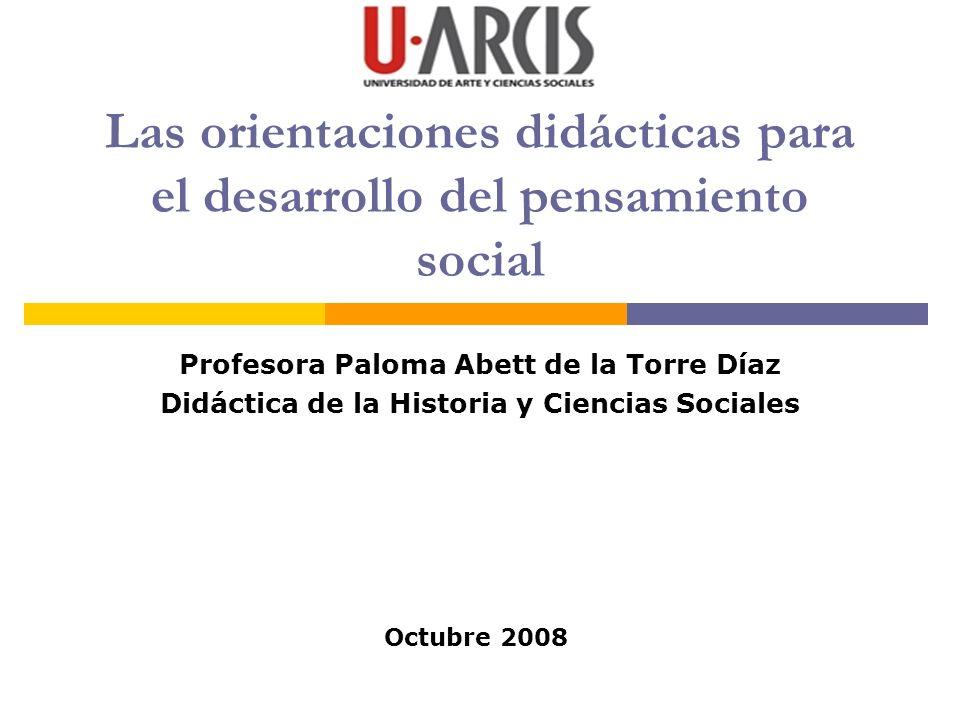 Las orientaciones didácticas para el desarrollo del pensamiento social Profesora Paloma Abett de la Torre Díaz Didáctica de la Historia y Ciencias Soc