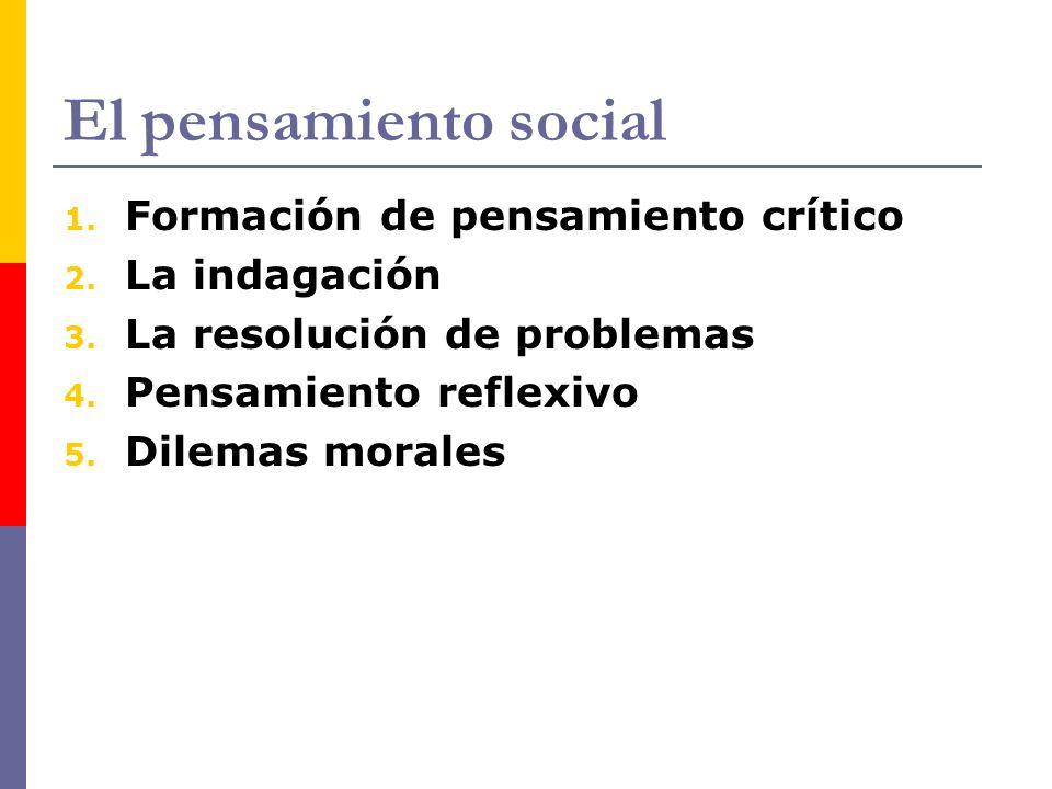 El pensamiento social 1. Formación de pensamiento crítico 2. La indagación 3. La resolución de problemas 4. Pensamiento reflexivo 5. Dilemas morales