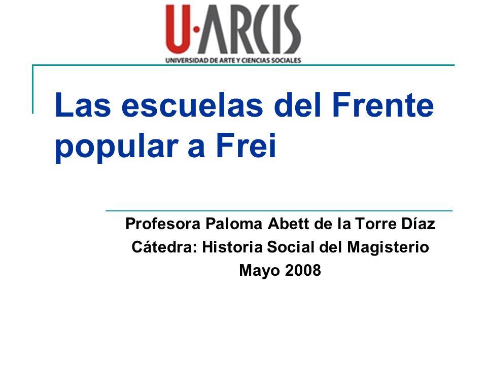 Las escuelas del Frente popular a Frei Profesora Paloma Abett de la Torre Díaz Cátedra: Historia Social del Magisterio Mayo 2008