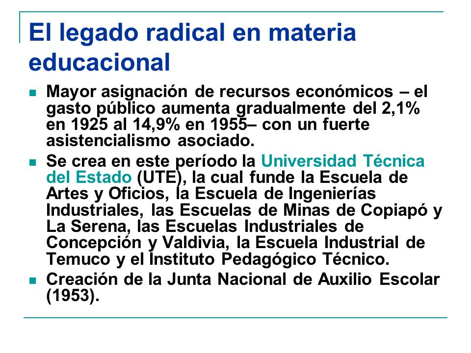 El legado radical en materia educacional Mayor asignación de recursos económicos – el gasto público aumenta gradualmente del 2,1% en 1925 al 14,9% en 1955– con un fuerte asistencialismo asociado.