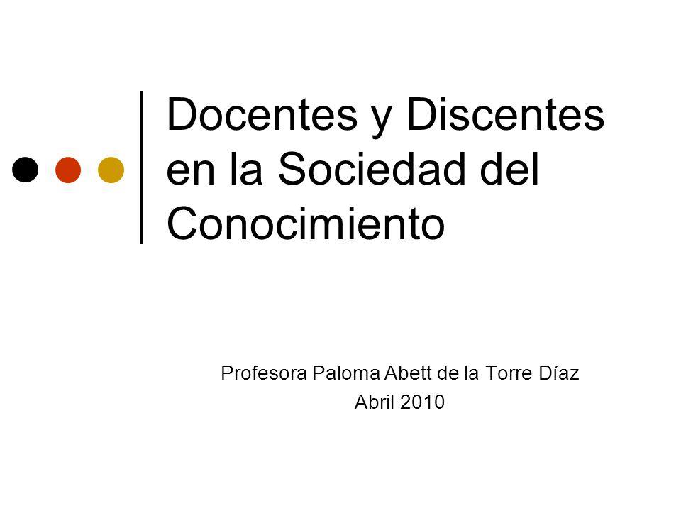 Docentes y Discentes en la Sociedad del Conocimiento Profesora Paloma Abett de la Torre Díaz Abril 2010