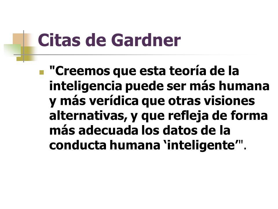 Citas de Gardner Creemos que esta teoría de la inteligencia puede ser más humana y más verídica que otras visiones alternativas, y que refleja de forma más adecuada los datos de la conducta humana inteligente .