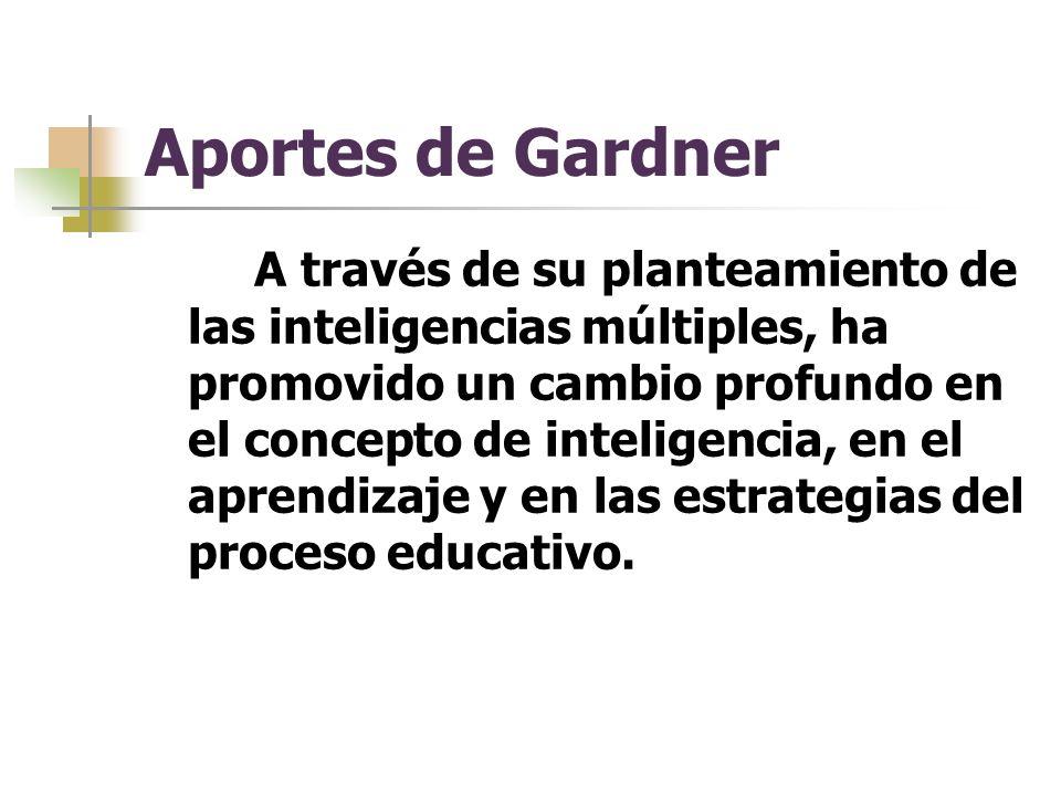 Aportes de Gardner A través de su planteamiento de las inteligencias múltiples, ha promovido un cambio profundo en el concepto de inteligencia, en el aprendizaje y en las estrategias del proceso educativo.