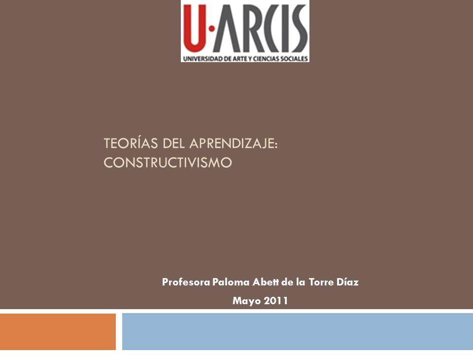 TEORÍAS DEL APRENDIZAJE: CONSTRUCTIVISMO Profesora Paloma Abett de la Torre Díaz Mayo 2011