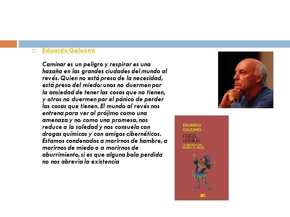 Eduardo Galeano Caminar es un peligro y respirar es una hazaña en las grandes ciudades del mundo al revés. Quien no está preso de la necesidad, está p