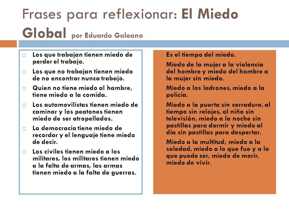 Frases para reflexionar: El Miedo Global por Eduardo Galeano Los que trabajan tienen miedo de perder el trabajo. Los que no trabajan tienen miedo de n