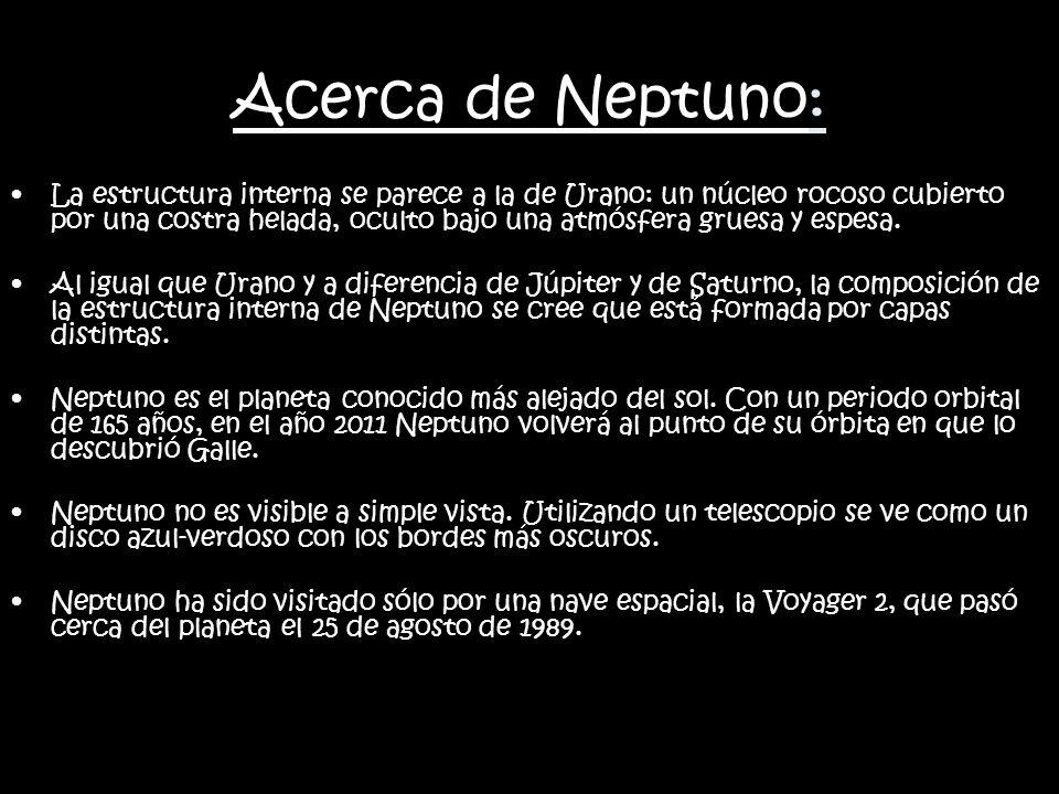 Acerca de Neptuno: La estructura interna se parece a la de Urano: un núcleo rocoso cubierto por una costra helada, oculto bajo una atmósfera gruesa y