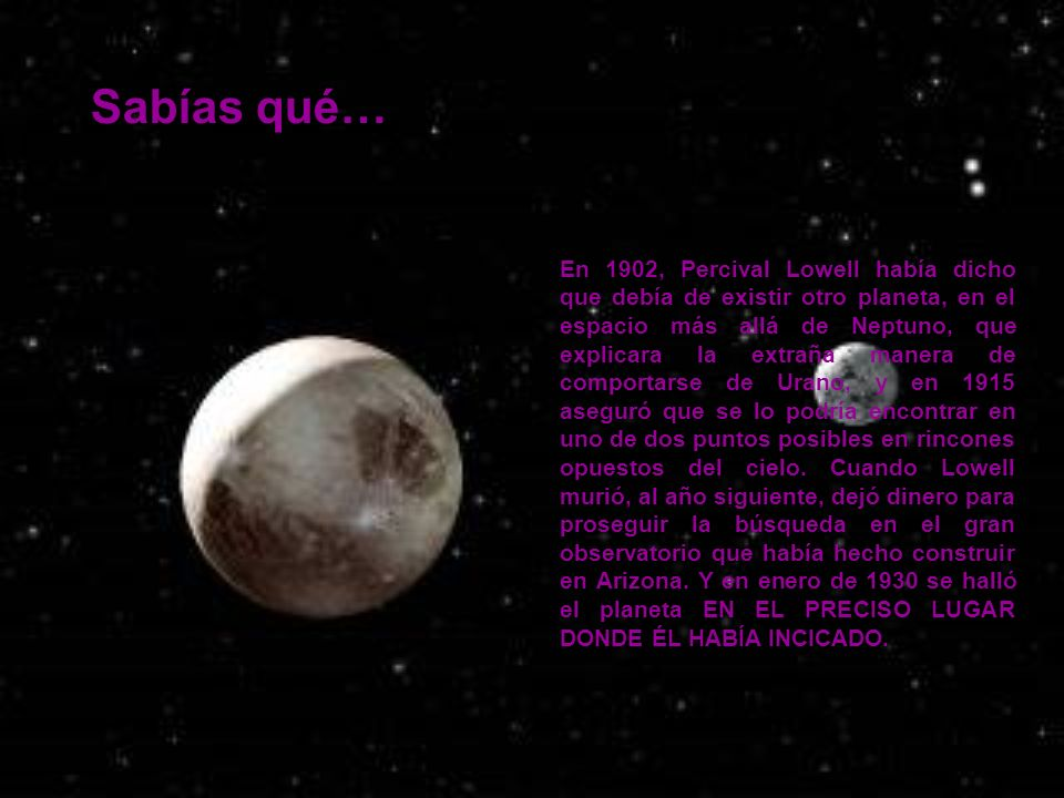 Sabías qué… En 1902, Percival Lowell había dicho que debía de existir otro planeta, en el espacio más allá de Neptuno, que explicara la extraña manera