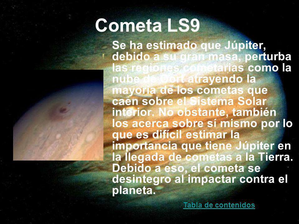 Cometa LS9 Se ha estimado que Júpiter, debido a su gran masa, perturba las regiones cometarias como la nube de Oort atrayendo la mayoría de los cometa