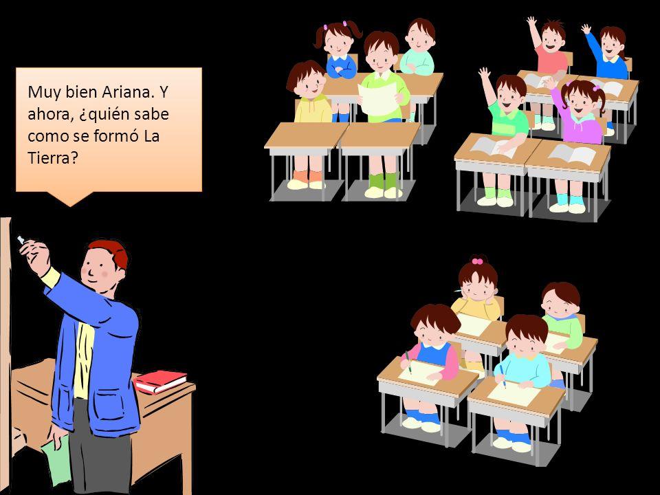 Muy bien Ariana. Y ahora, ¿quién sabe como se formó La Tierra?