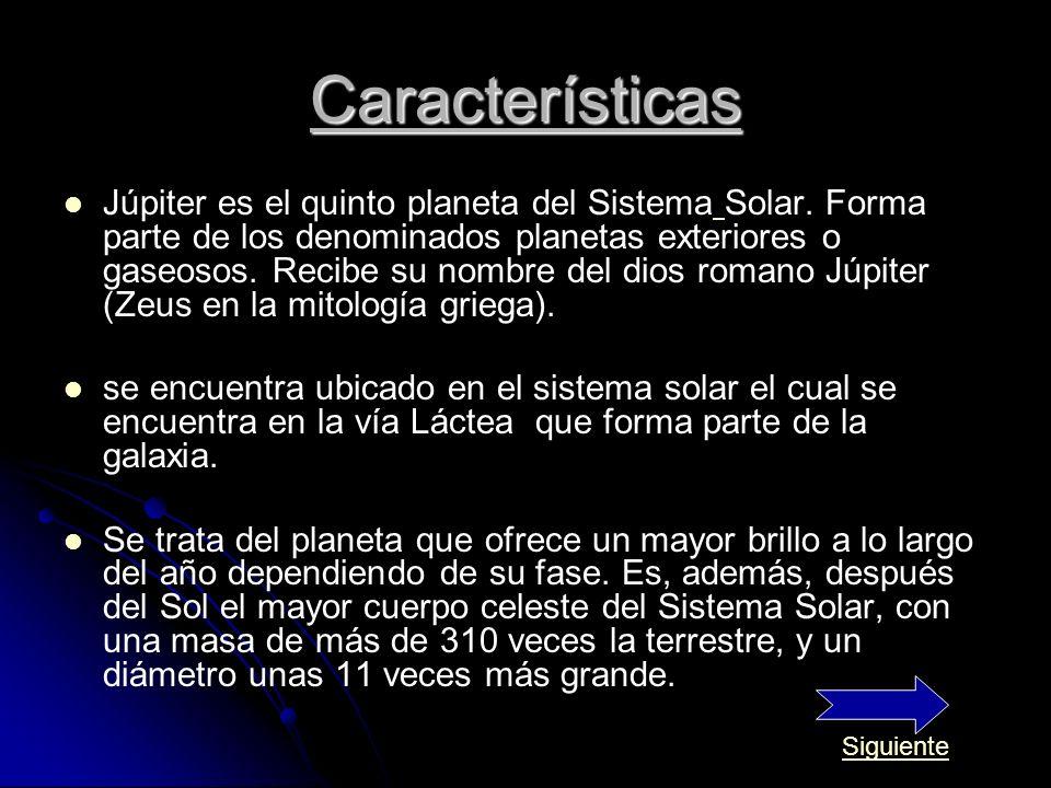 Características Júpiter es el quinto planeta del Sistema Solar. Forma parte de los denominados planetas exteriores o gaseosos. Recibe su nombre del di
