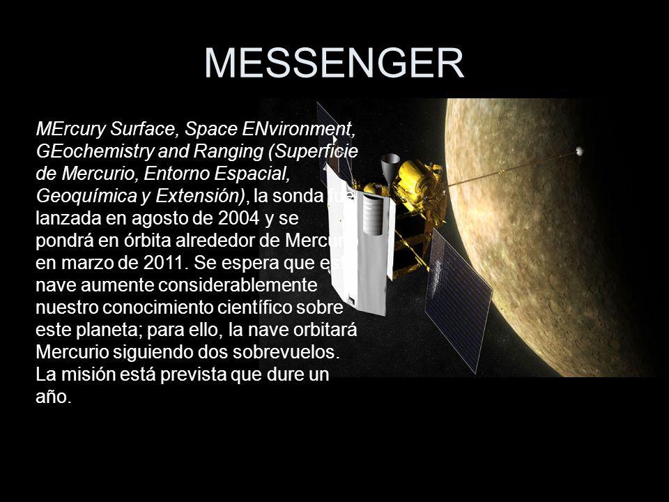 MESSENGER MErcury Surface, Space ENvironment, GEochemistry and Ranging (Superficie de Mercurio, Entorno Espacial, Geoquímica y Extensión), la sonda fue lanzada en agosto de 2004 y se pondrá en órbita alrededor de Mercurio en marzo de 2011.